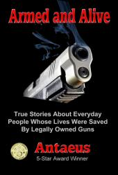 Armed and Alive: True Stories About Everyday People Whose Lives Were Saved By Legally Owned Guns