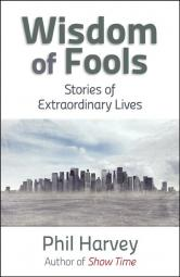 Wisdom of Fools: Stories of Extraordinary Lives by Phil Harvey