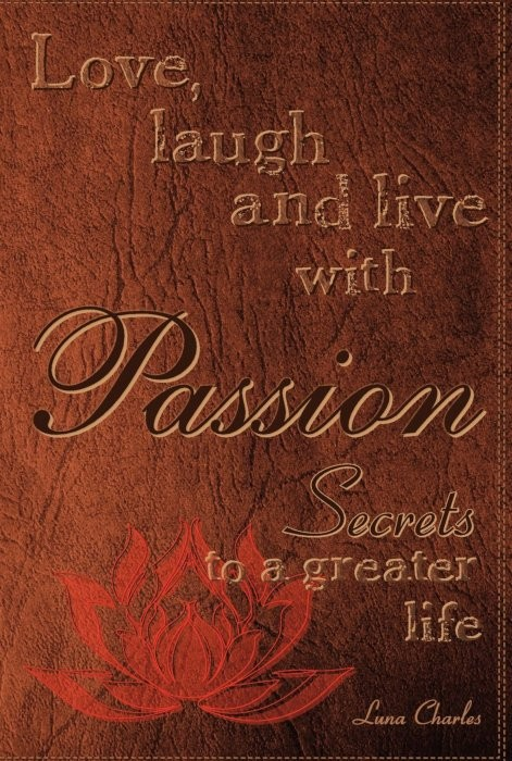 Love, Laugh and Live with Passion: Secrets to a Greater life